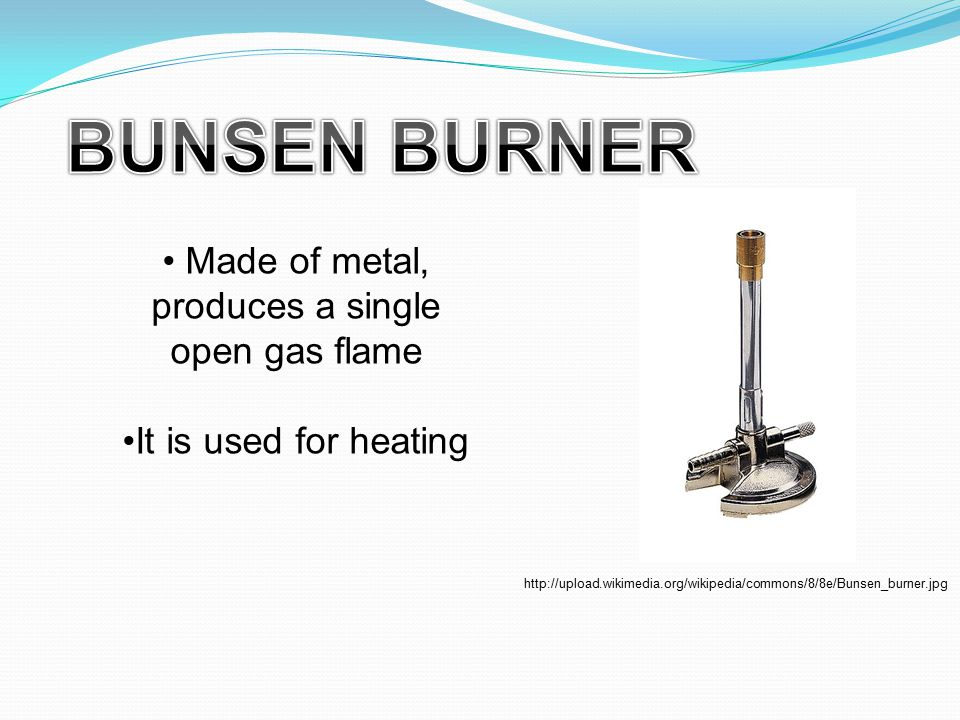 Made of metal, produces a single open gas flame It is used for heating http://upload.wikimedia.org/wikipedia/commons/8/8e/Bunsen_burner.jpg