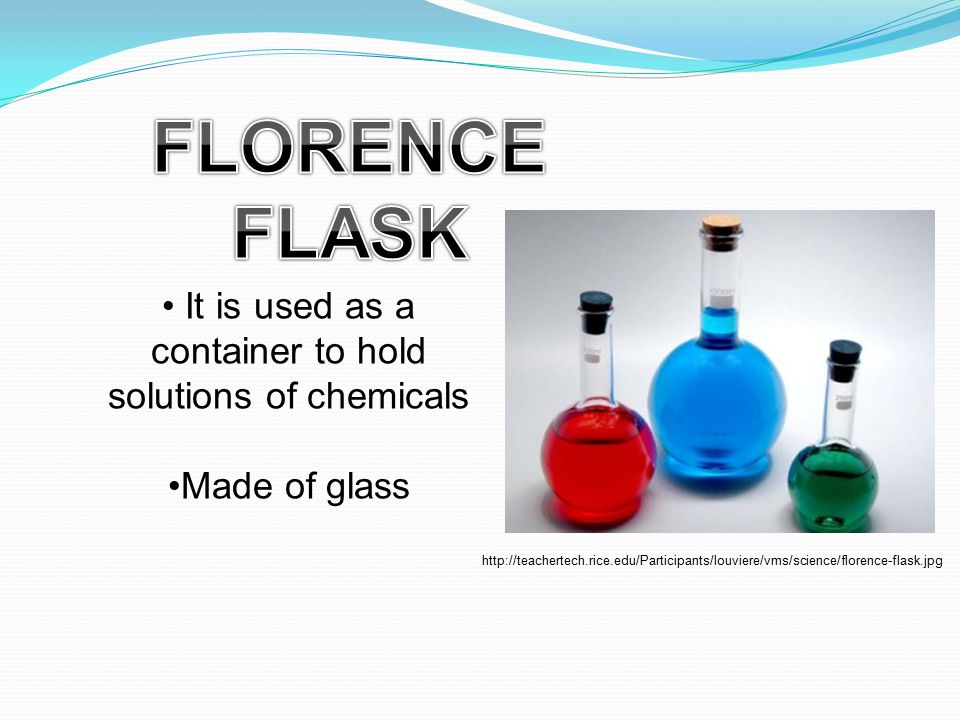 It is used as a container to hold solutions of chemicals Made of glass http://teachertech.rice.edu/Participants/louviere/vms/science/florence-flask.jp