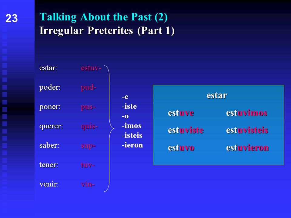 Irregular Preterites (Part 1) Talking About the Past (2) Irregular Preterites (Part 1) estar:estuv- poder:pud- poner:pus- querer:quis- saber:sup- tener:tuv- venir:vin- 2323 -e -iste -o -imos -isteis -ieron estar estar estuveestuvimos estuvisteestuvisteis estuvoestuvieron