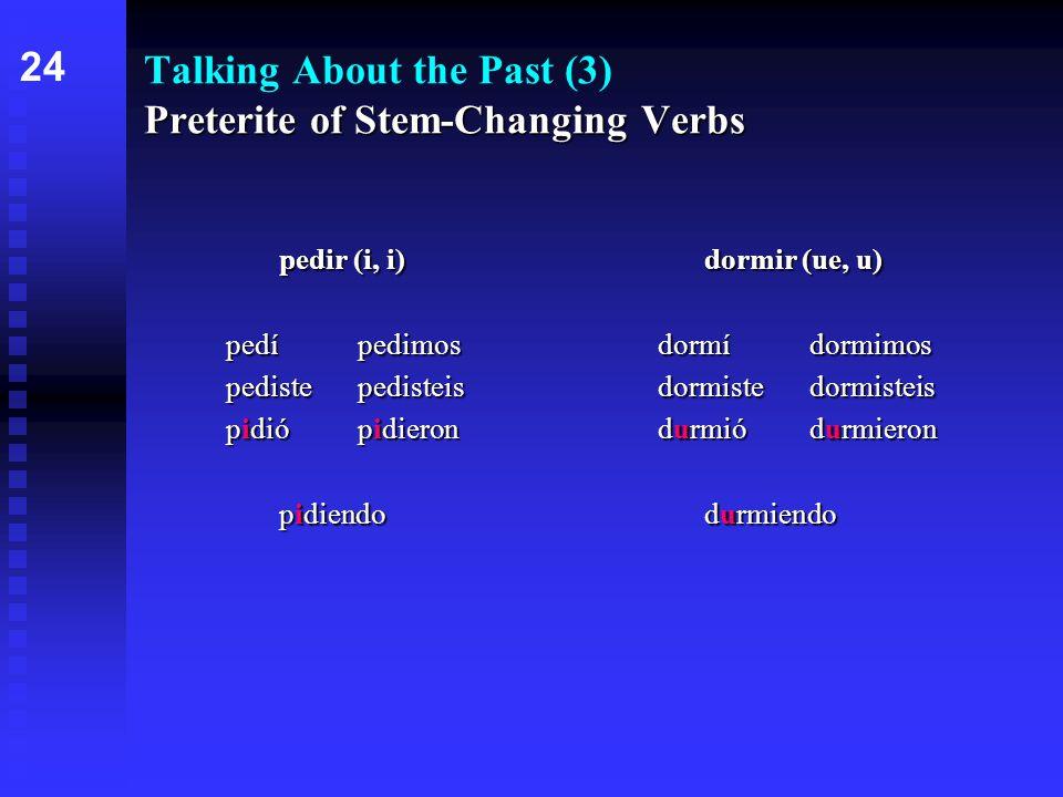 Preterite of Stem-Changing Verbs Talking About the Past (3) Preterite of Stem-Changing Verbs pedir (i, i)dormir (ue, u) pedípedimosdormídormimos pedistepedisteisdormistedormisteis pidiópidierondurmiódurmieron pidiendodurmiendo 24
