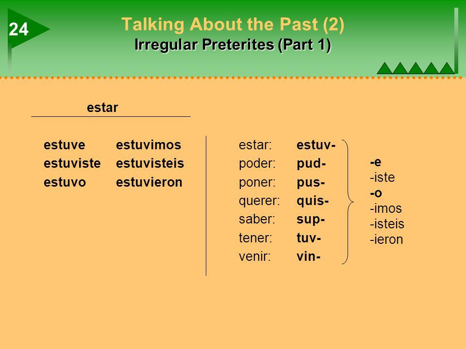 Irregular Preterites (Part 1) Talking About the Past (2) Irregular Preterites (Part 1) estar estuveestuvimosestar:estuv- estuvisteestuvisteispoder:pud- estuvoestuvieronponer:pus- querer:quis- saber:sup- tener:tuv- venir:vin- 24 -e -iste -o -imos -isteis -ieron