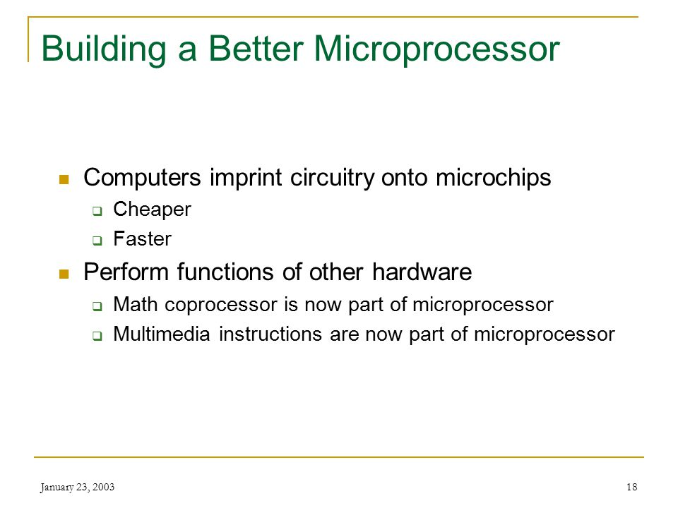 January 23, 200317 Microprocessor Components Control Unit – CU Arithmetic / Logic Unit – ALU Registers System clock
