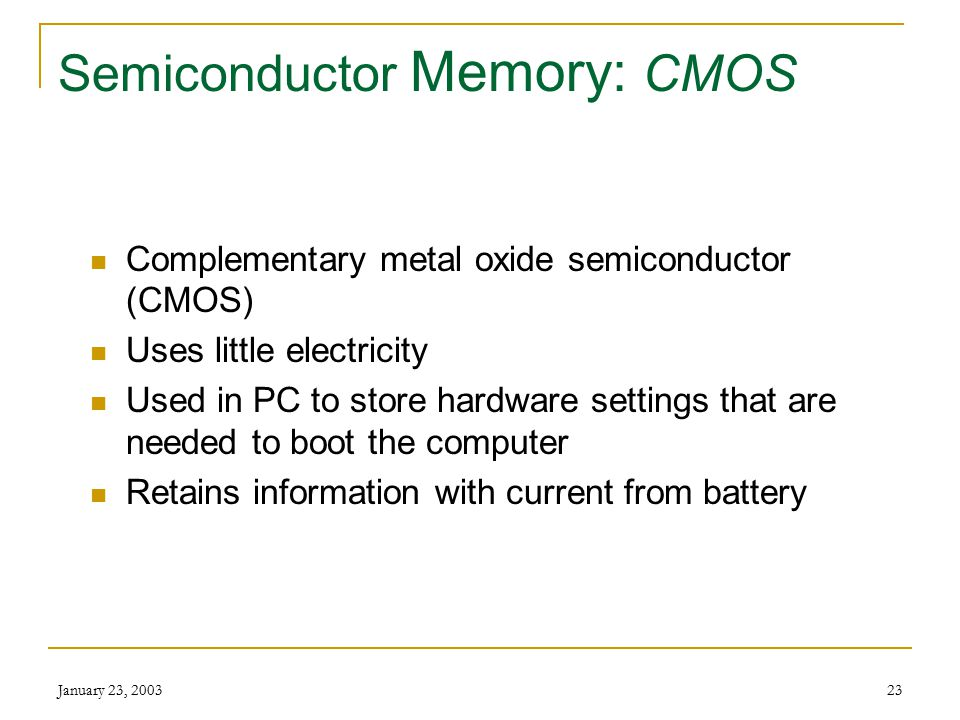 January 23, 200322 Semiconductor Memory Reliable Compact Low cost Low power usage Mass-produced economically Volatile Made up of tiny circuits, each able to represent '0' or '1' (bits)