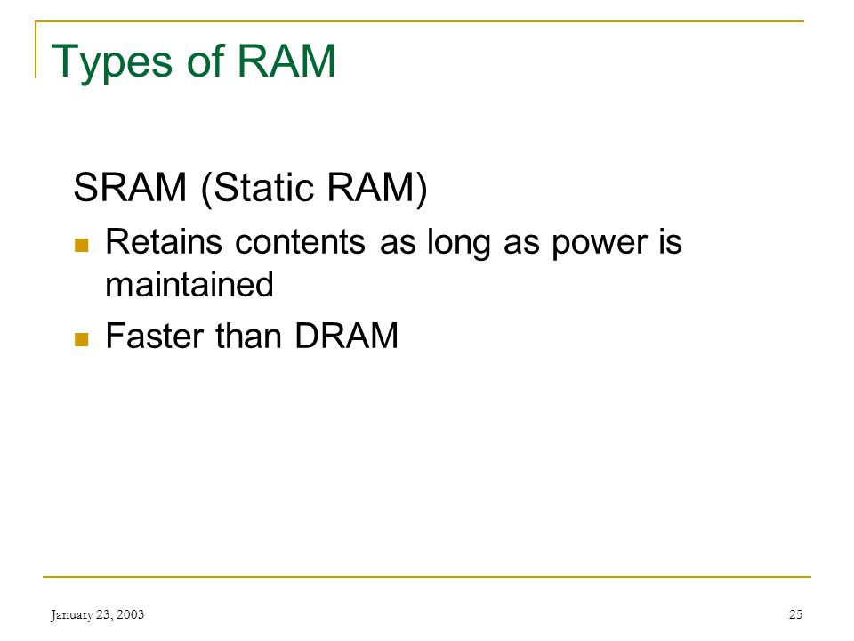 January 23, 200324 RAM Keeps the instructions and data for current program Data in memory can be accessed randomly Easy and speedy access Volatile Can be Erased Written over
