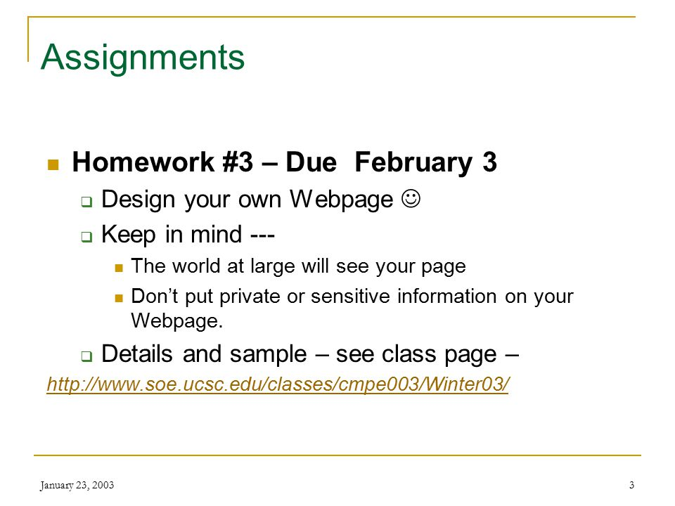 January 23, 20033 Assignments Homework #3 – Due February 3  Design your own Webpage  Keep in mind --- The world at large will see your page Don't put private or sensitive information on your Webpage.