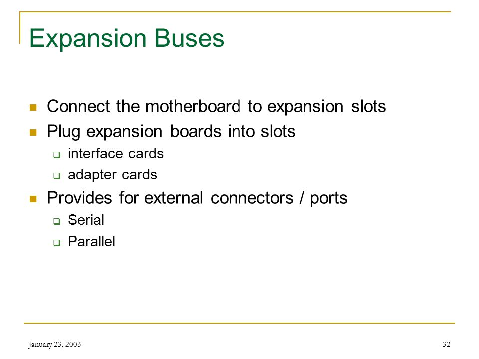 January 23, 200331 Bus Line CPU can support a greater number and variety of instructions CPU can support a greater number and variety of instructions Larger bus width = More powerful computer CPU can transfer more data at a time = Faster computer CPU can reference larger memory addresses = More memory available