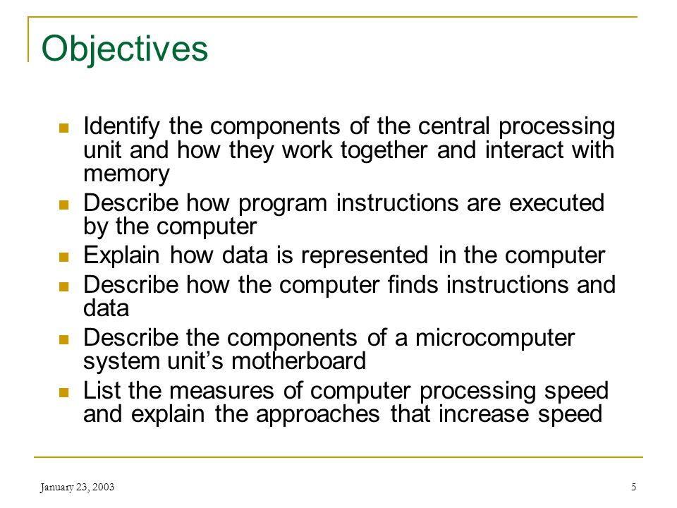 January 23, 20035 Objectives Identify the components of the central processing unit and how they work together and interact with memory Describe how program instructions are executed by the computer Explain how data is represented in the computer Describe how the computer finds instructions and data Describe the components of a microcomputer system unit's motherboard List the measures of computer processing speed and explain the approaches that increase speed