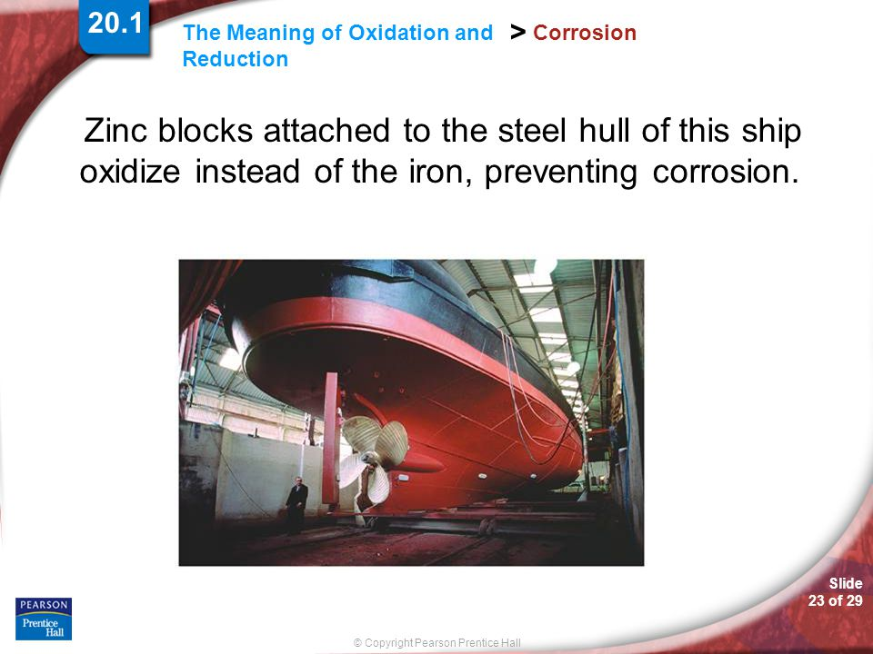 Slide 23 of 29 © Copyright Pearson Prentice Hall The Meaning of Oxidation and Reduction > Corrosion Zinc blocks attached to the steel hull of this shi