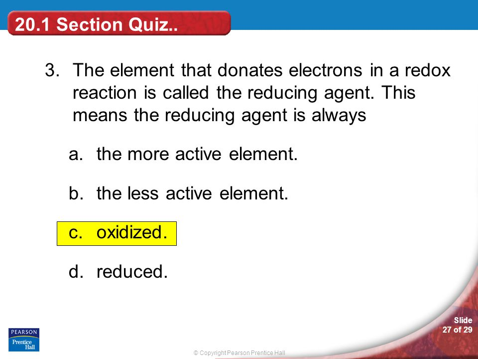 © Copyright Pearson Prentice Hall Slide 27 of 29 20.1 Section Quiz.. 3.The element that donates electrons in a redox reaction is called the reducing a