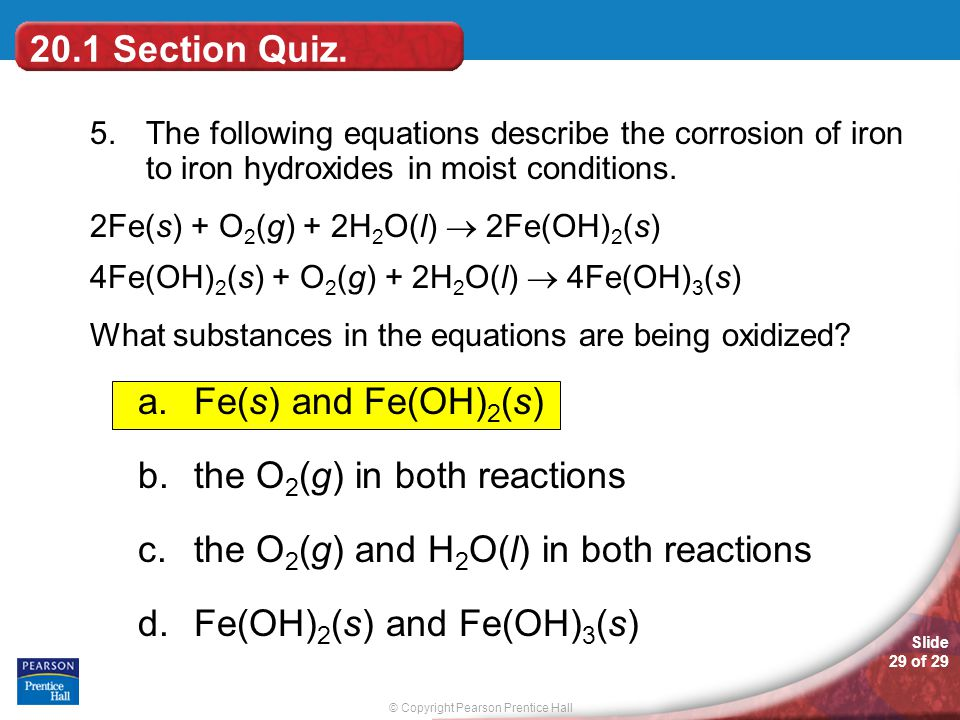 © Copyright Pearson Prentice Hall Slide 29 of 29 20.1 Section Quiz. 5.The following equations describe the corrosion of iron to iron hydroxides in moi