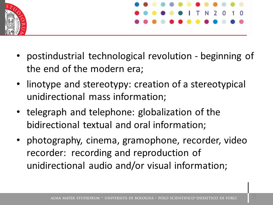 postindustrial technological revolution - beginning of the end of the modern era; linotype and stereotypy: creation of a stereotypical unidirectional mass information; telegraph and telephone: globalization of the bidirectional textual and oral information; photography, cinema, gramophone, recorder, video recorder: recording and reproduction of unidirectional audio and/or visual information; 11