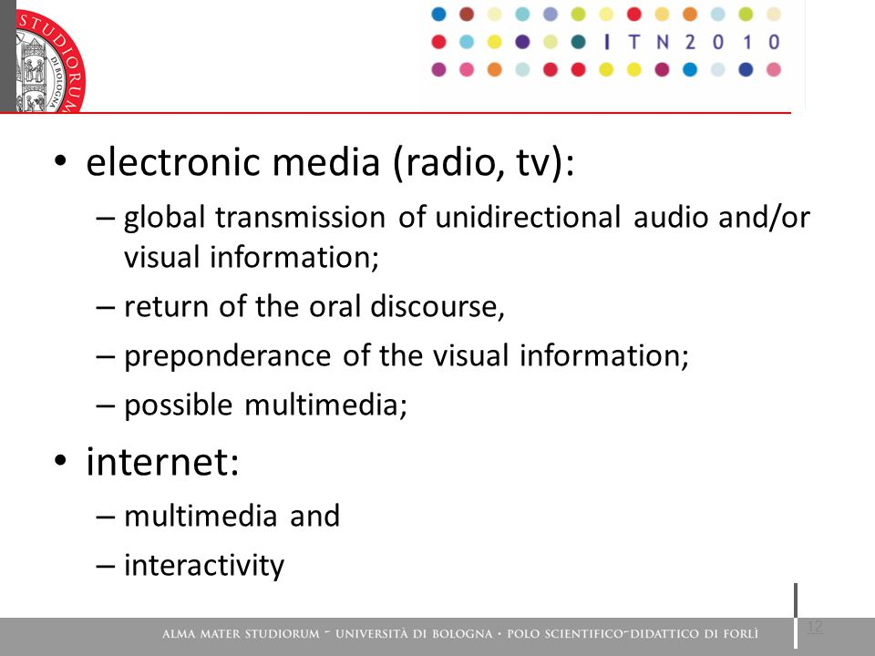 electronic media (radio, tv): – global transmission of unidirectional audio and/or visual information; – return of the oral discourse, – preponderance of the visual information; – possible multimedia; internet: – multimedia and – interactivity 12