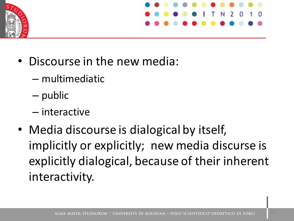 Discourse in the new media: – multimediatic – public – interactive Media discourse is dialogical by itself, implicitly or explicitly; new media discurse is explicitly dialogical, because of their inherent interactivity.