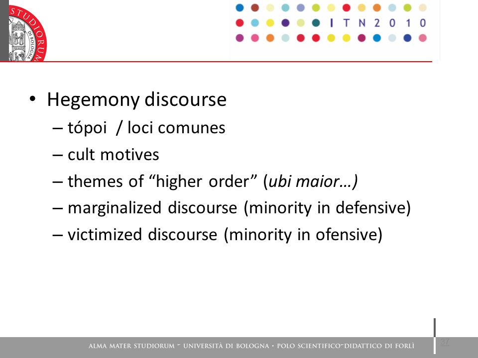 Hegemony discourse – tópoi / loci comunes – cult motives – themes of higher order (ubi maior…) – marginalized discourse (minority in defensive) – victimized discourse (minority in ofensive) 37