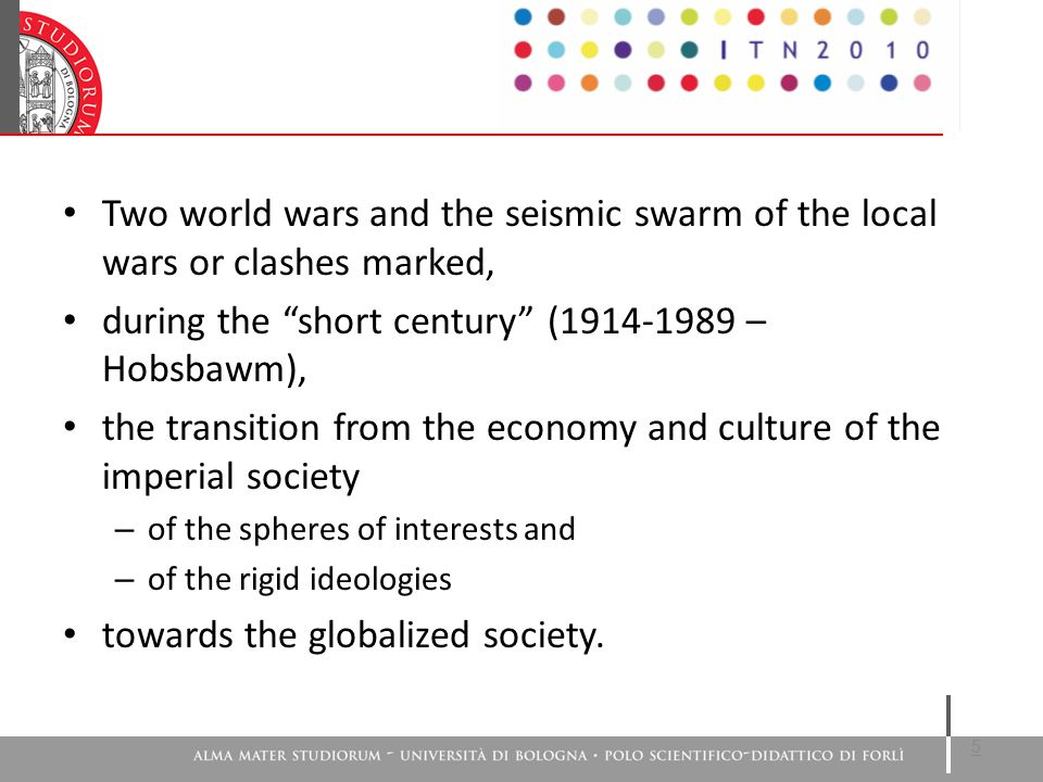 Two world wars and the seismic swarm of the local wars or clashes marked, during the short century (1914-1989 – Hobsbawm), the transition from the economy and culture of the imperial society – of the spheres of interests and – of the rigid ideologies towards the globalized society.