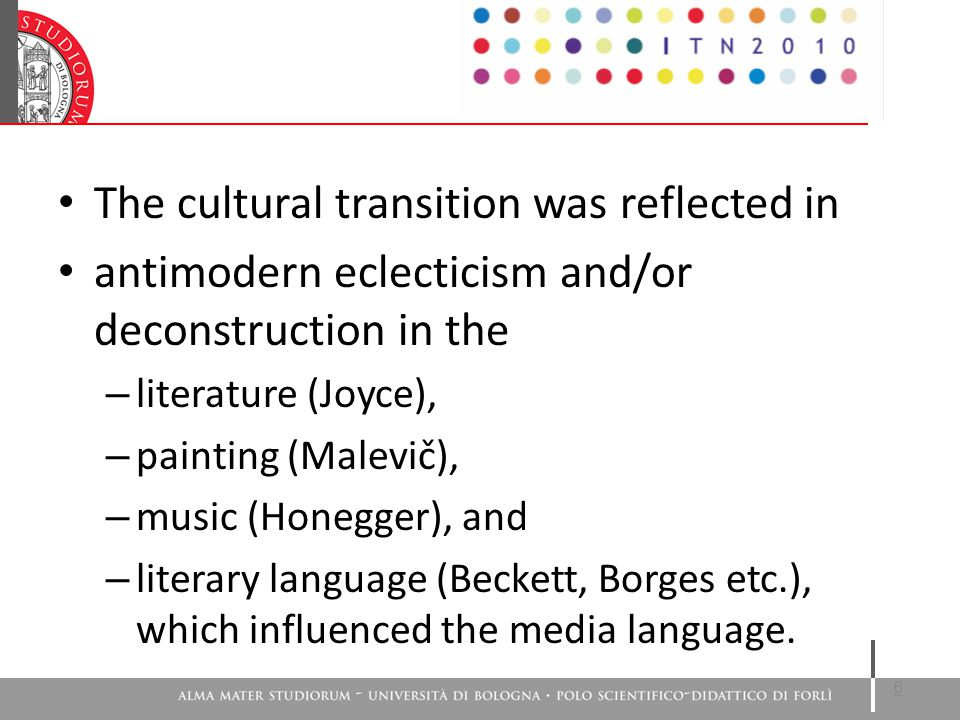 The cultural transition was reflected in antimodern eclecticism and/or deconstruction in the – literature (Joyce), – painting (Malevič), – music (Honegger), and – literary language (Beckett, Borges etc.), which influenced the media language.