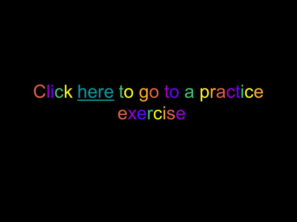 Click here to go to a practiceexercise.Click here to go to a practiceexercise.