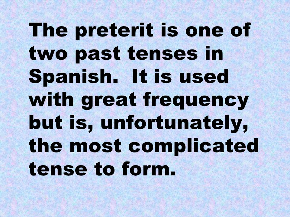 The preterit is one of two past tenses in Spanish. It is used with great frequency but is, unfortunately, the most complicated tense to form.