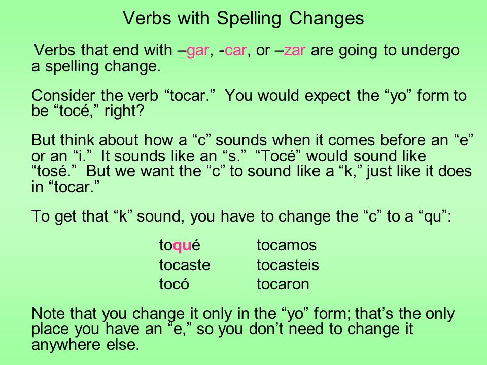 "Verbs with Spelling Changes Verbs that end with –gar, -car, or –zar are going to undergo a spelling change. Consider the verb ""tocar."" You would expec"