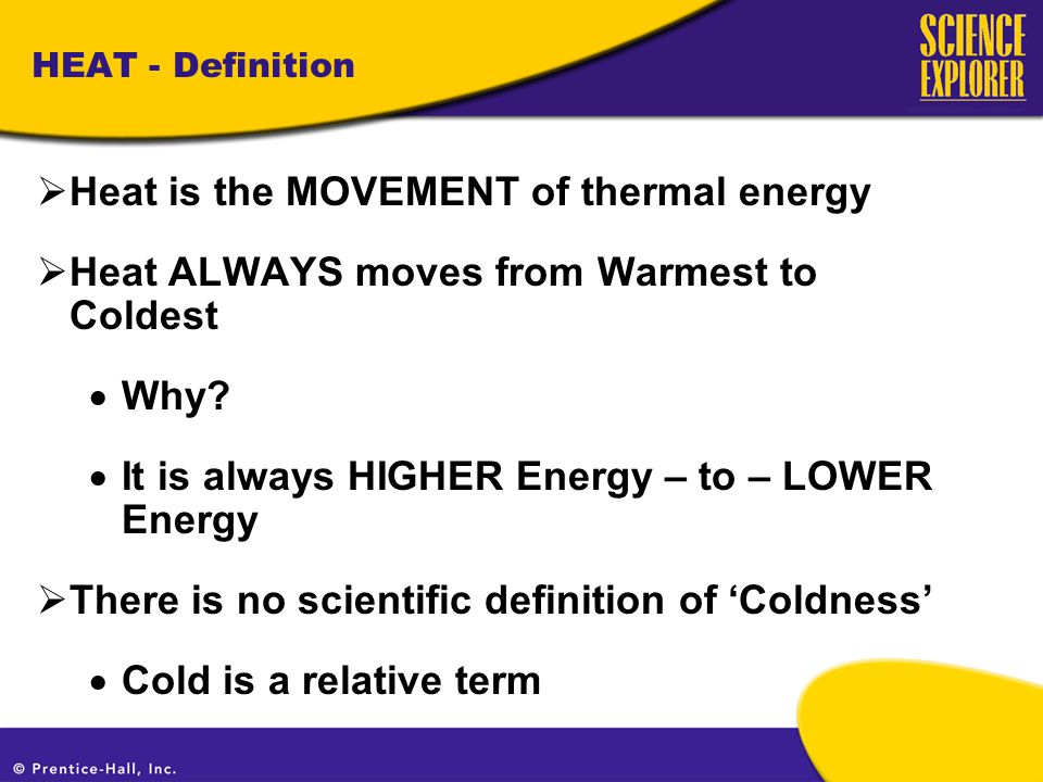 HEAT - Definition  Heat is the MOVEMENT of thermal energy  Heat ALWAYS moves from Warmest to Coldest  Why.