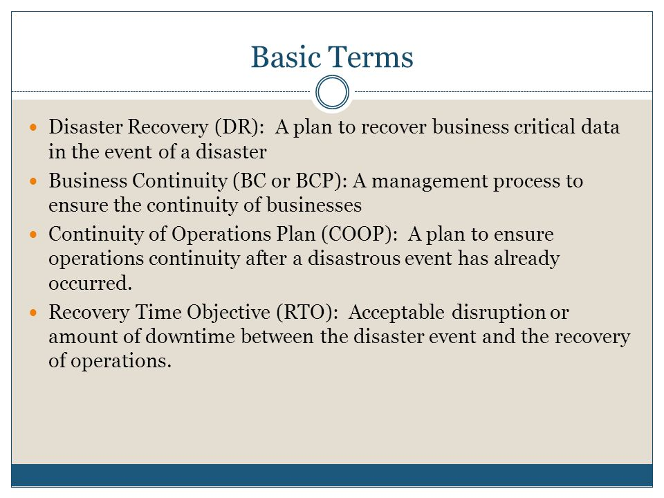 Basic Terms Disaster Recovery (DR): A plan to recover business critical data in the event of a disaster Business Continuity (BC or BCP): A management process to ensure the continuity of businesses Continuity of Operations Plan (COOP): A plan to ensure operations continuity after a disastrous event has already occurred.