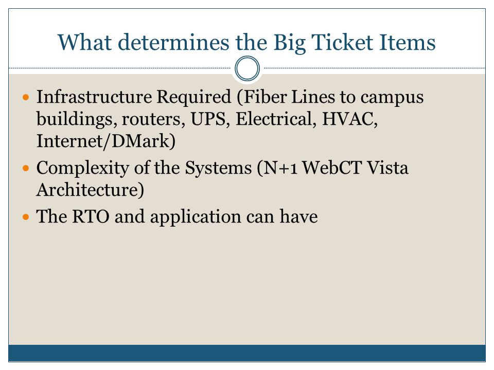 What determines the Big Ticket Items Infrastructure Required (Fiber Lines to campus buildings, routers, UPS, Electrical, HVAC, Internet/DMark) Complexity of the Systems (N+1 WebCT Vista Architecture) The RTO and application can have
