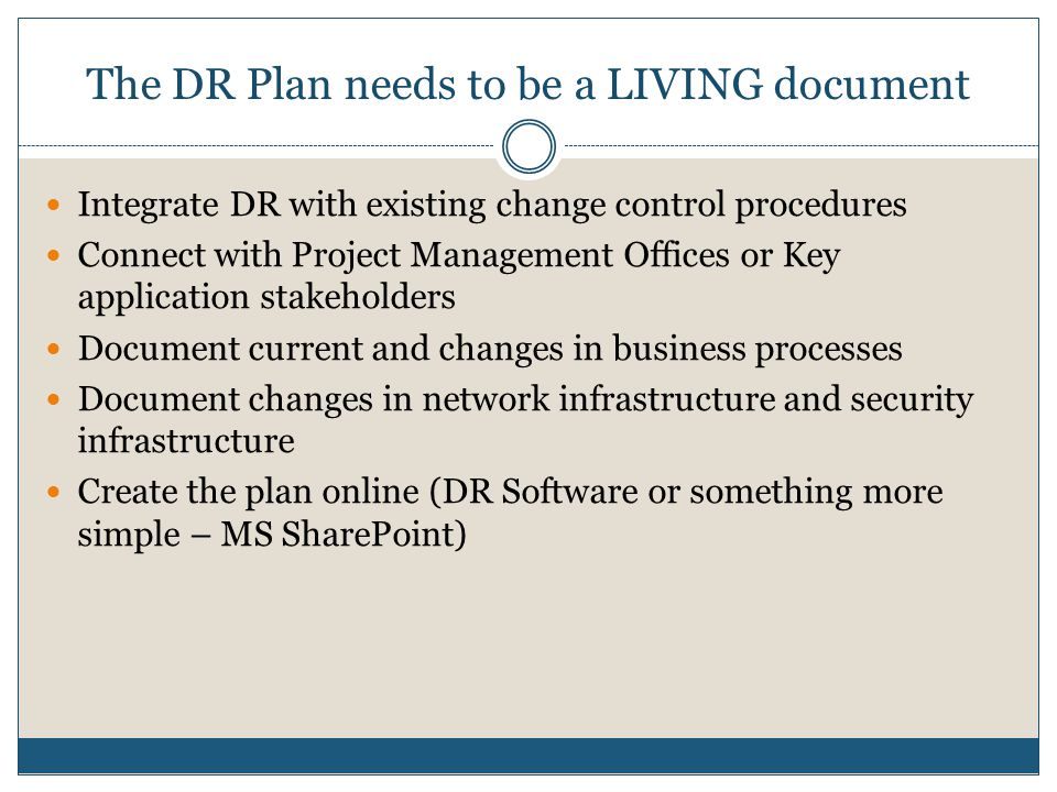 The DR Plan needs to be a LIVING document Integrate DR with existing change control procedures Connect with Project Management Offices or Key application stakeholders Document current and changes in business processes Document changes in network infrastructure and security infrastructure Create the plan online (DR Software or something more simple – MS SharePoint)
