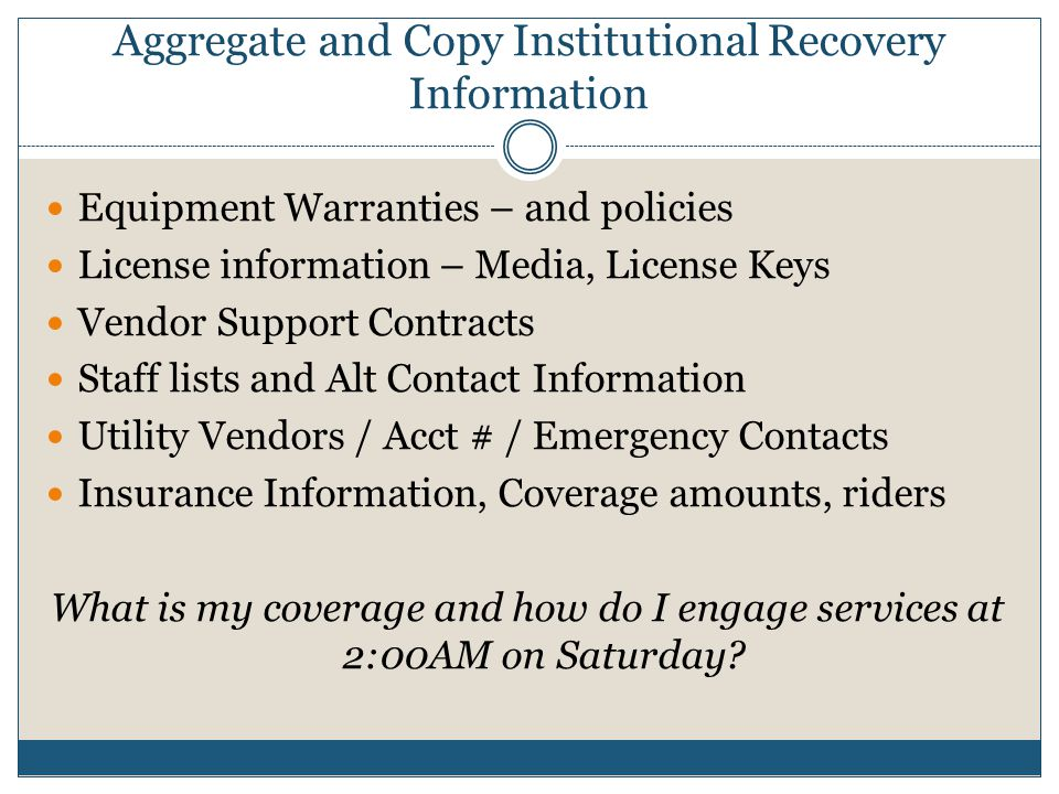 Aggregate and Copy Institutional Recovery Information Equipment Warranties – and policies License information – Media, License Keys Vendor Support Contracts Staff lists and Alt Contact Information Utility Vendors / Acct # / Emergency Contacts Insurance Information, Coverage amounts, riders What is my coverage and how do I engage services at 2:00AM on Saturday