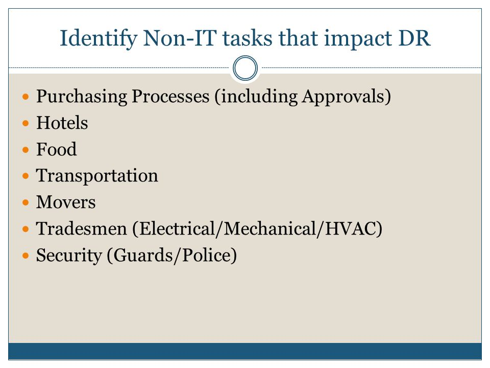 Identify Non-IT tasks that impact DR Purchasing Processes (including Approvals) Hotels Food Transportation Movers Tradesmen (Electrical/Mechanical/HVAC) Security (Guards/Police)