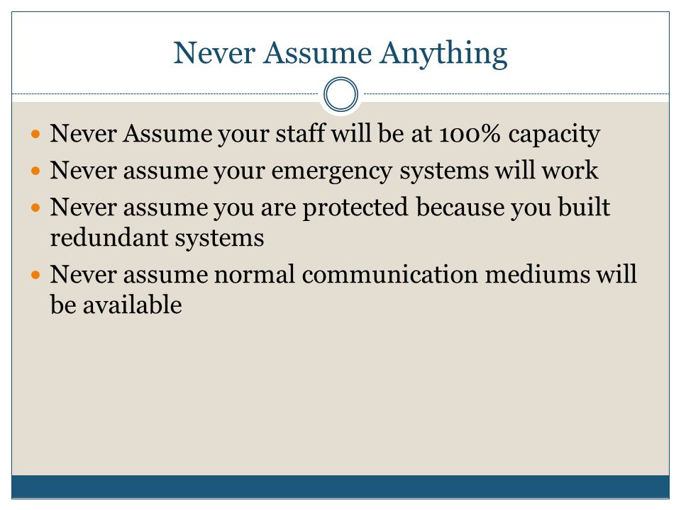 Never Assume Anything Never Assume your staff will be at 100% capacity Never assume your emergency systems will work Never assume you are protected because you built redundant systems Never assume normal communication mediums will be available