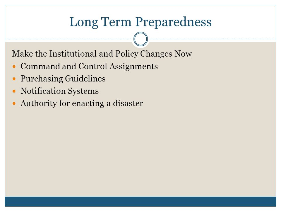 Long Term Preparedness Make the Institutional and Policy Changes Now Command and Control Assignments Purchasing Guidelines Notification Systems Authority for enacting a disaster