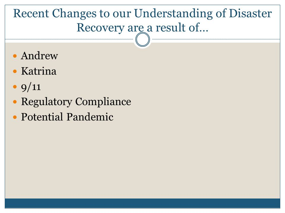 Recent Changes to our Understanding of Disaster Recovery are a result of… Andrew Katrina 9/11 Regulatory Compliance Potential Pandemic