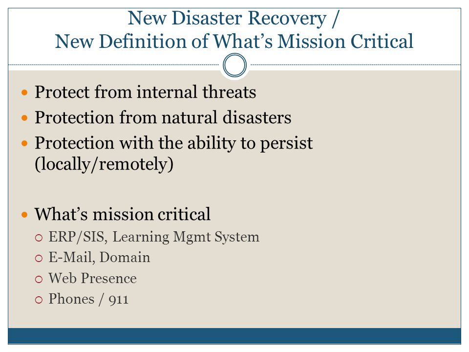 New Disaster Recovery / New Definition of What's Mission Critical Protect from internal threats Protection from natural disasters Protection with the ability to persist (locally/remotely) What's mission critical  ERP/SIS, Learning Mgmt System  E-Mail, Domain  Web Presence  Phones / 911