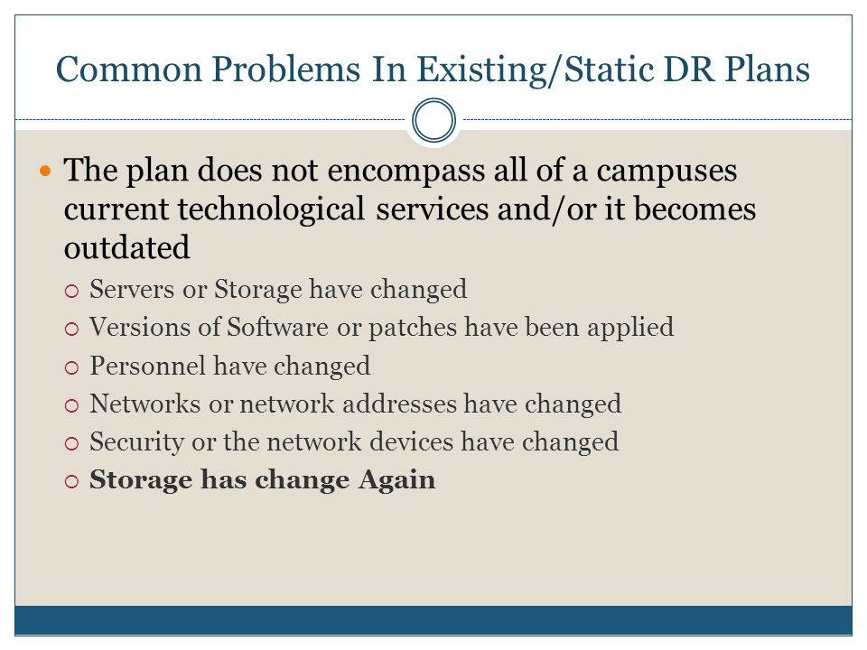 Common Problems In Existing/Static DR Plans The plan does not encompass all of a campuses current technological services and/or it becomes outdated  Servers or Storage have changed  Versions of Software or patches have been applied  Personnel have changed  Networks or network addresses have changed  Security or the network devices have changed  Storage has change Again