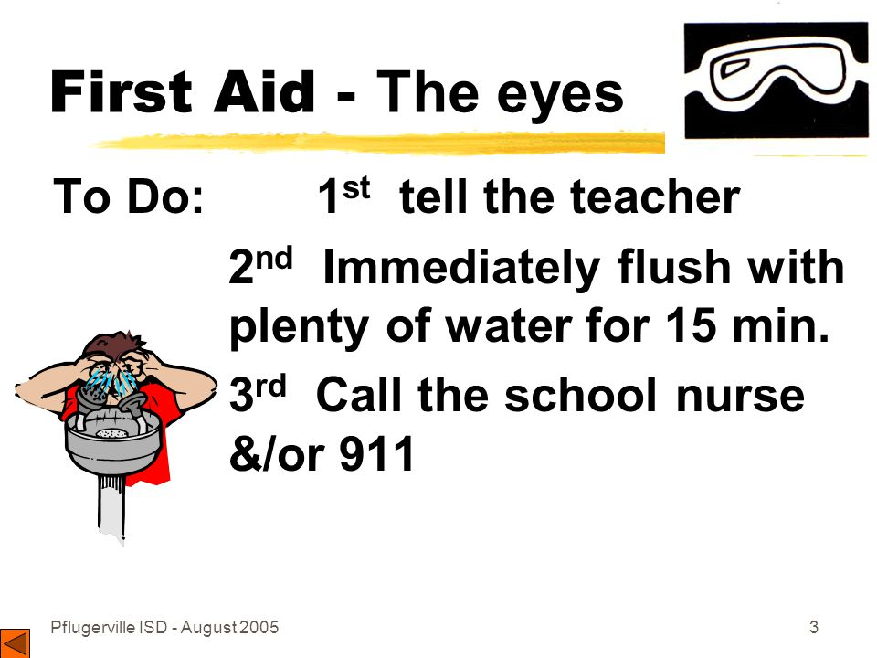 Pflugerville ISD - August 20053 First Aid - The eyes To Do: 1 st tell the teacher 2 nd Immediately flush with plenty of water for 15 min.