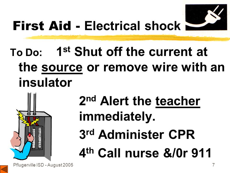 Pflugerville ISD - August 20057 First Aid - Electrical shock To Do: 1 st Shut off the current at the source or remove wire with an insulator 2 nd Alert the teacher immediately.