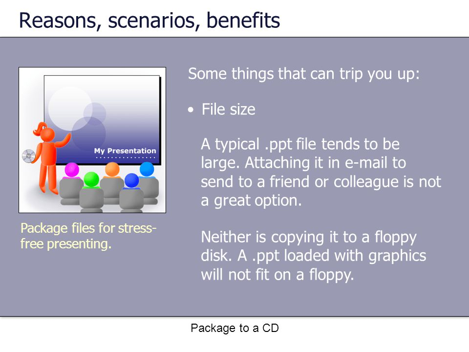 Package to a CD Reasons, scenarios, benefits Some things that can trip you up: Package files for stress- free presenting.
