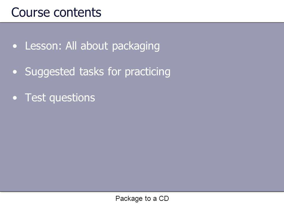 Package to a CD Course contents Lesson: All about packaging Suggested tasks for practicing Test questions