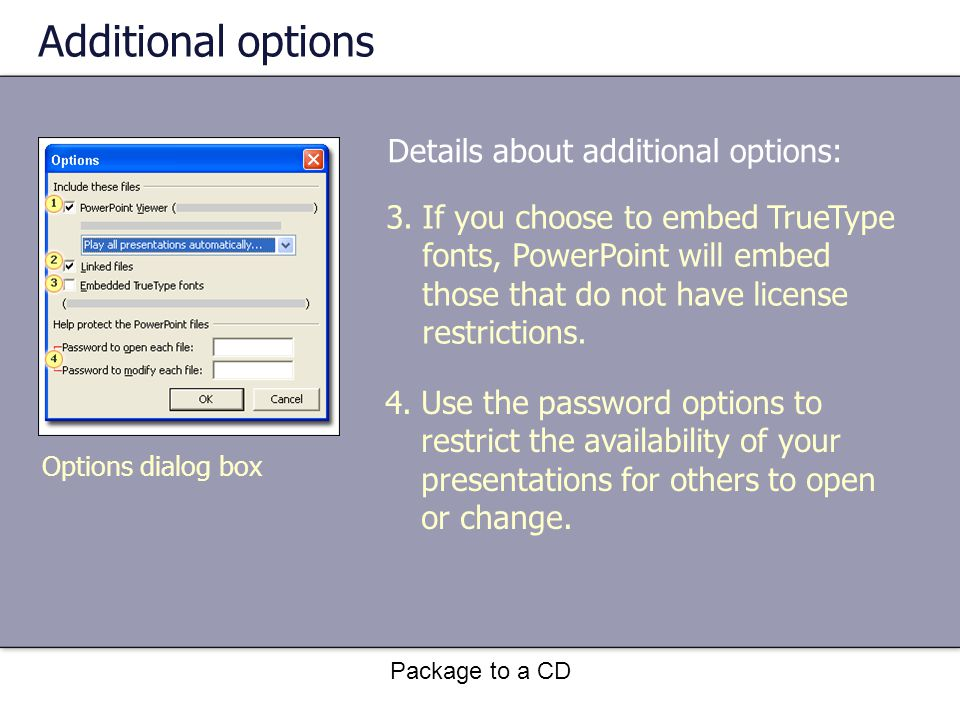 Package to a CD Additional options Details about additional options: 3.If you choose to embed TrueType fonts, PowerPoint will embed those that do not have license restrictions.