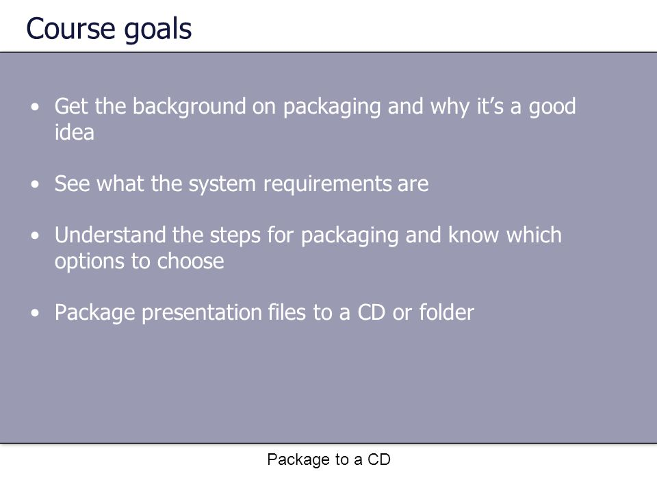 Package to a CD The process To package presentation files: Open the presentation you want to package.