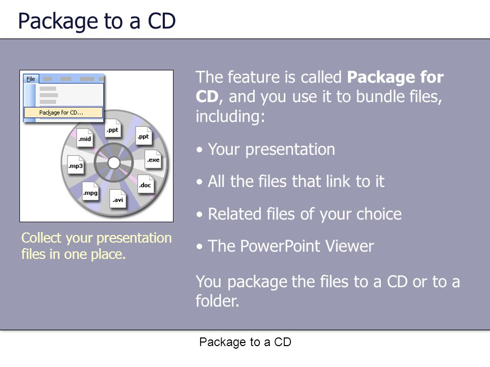 Package to a CD The feature is called Package for CD, and you use it to bundle files, including: Collect your presentation files in one place.