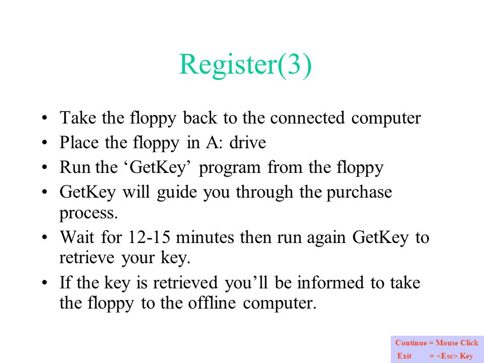 Register(3) Take the floppy back to the connected computer Place the floppy in A: drive Run the 'GetKey' program from the floppy GetKey will guide you through the purchase process.