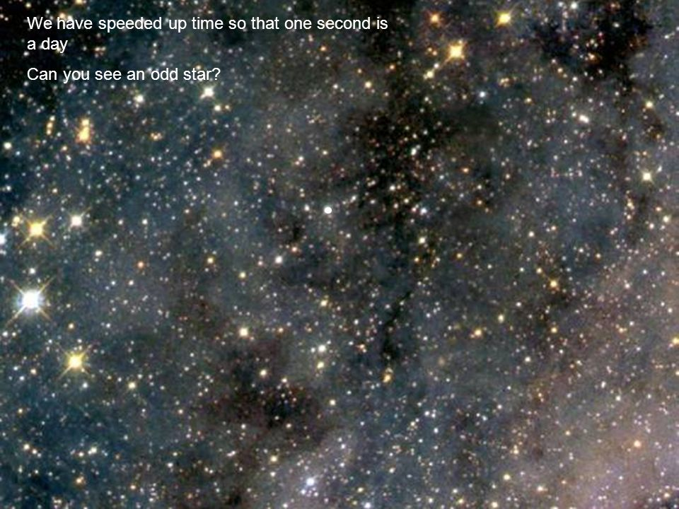 We have speeded up time so that one second is a day Can you see an odd star?