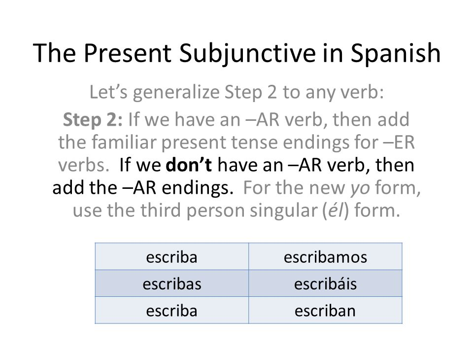 The Present Subjunctive in Spanish Let's generalize Step 2 to any verb: Step 2: If we have an –AR verb, then add the familiar present tense endings fo