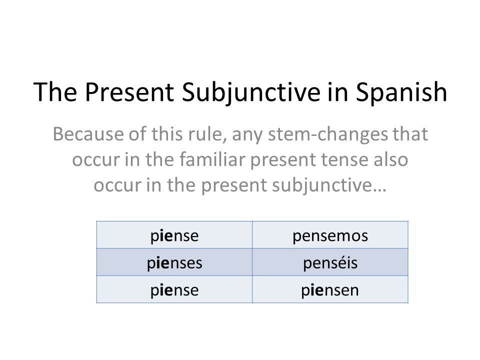 The Present Subjunctive in Spanish Because of this rule, any stem-changes that occur in the familiar present tense also occur in the present subjunctive… piensepensemos piensespenséis piensepiensen