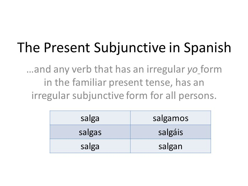 The Present Subjunctive in Spanish …and any verb that has an irregular yo form in the familiar present tense, has an irregular subjunctive form for all persons.