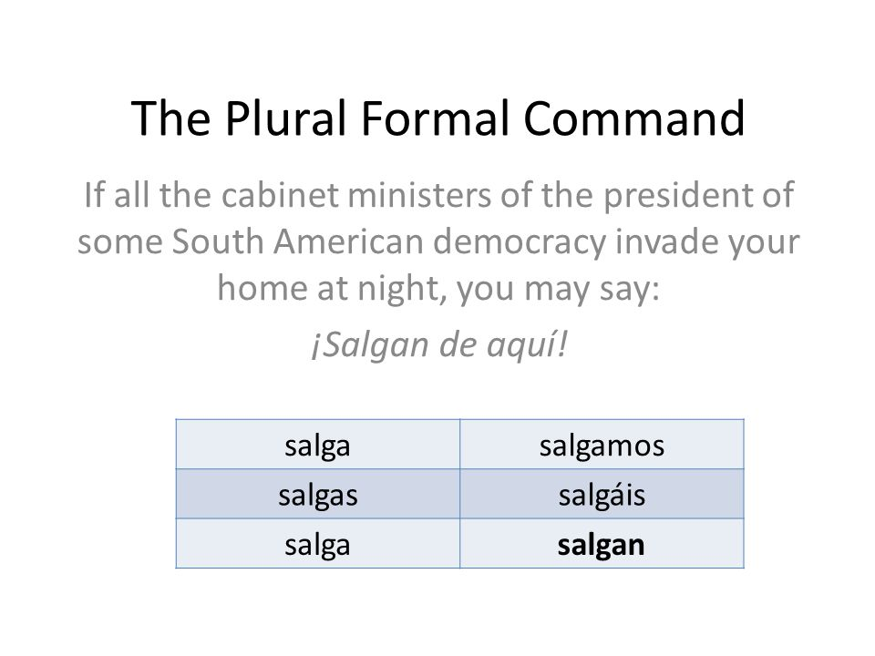 The Plural Formal Command If all the cabinet ministers of the president of some South American democracy invade your home at night, you may say: ¡Salgan de aquí.