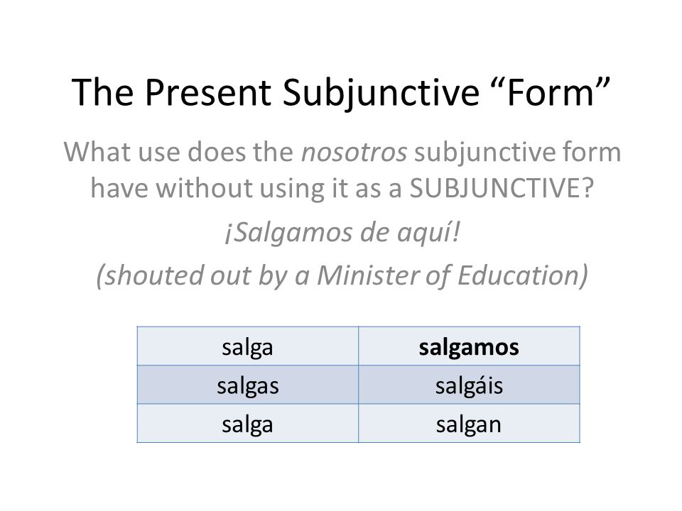 """The Present Subjunctive """"Form"""" What use does the nosotros subjunctive form have without using it as a SUBJUNCTIVE? ¡Salgamos de aquí! (shouted out by"""