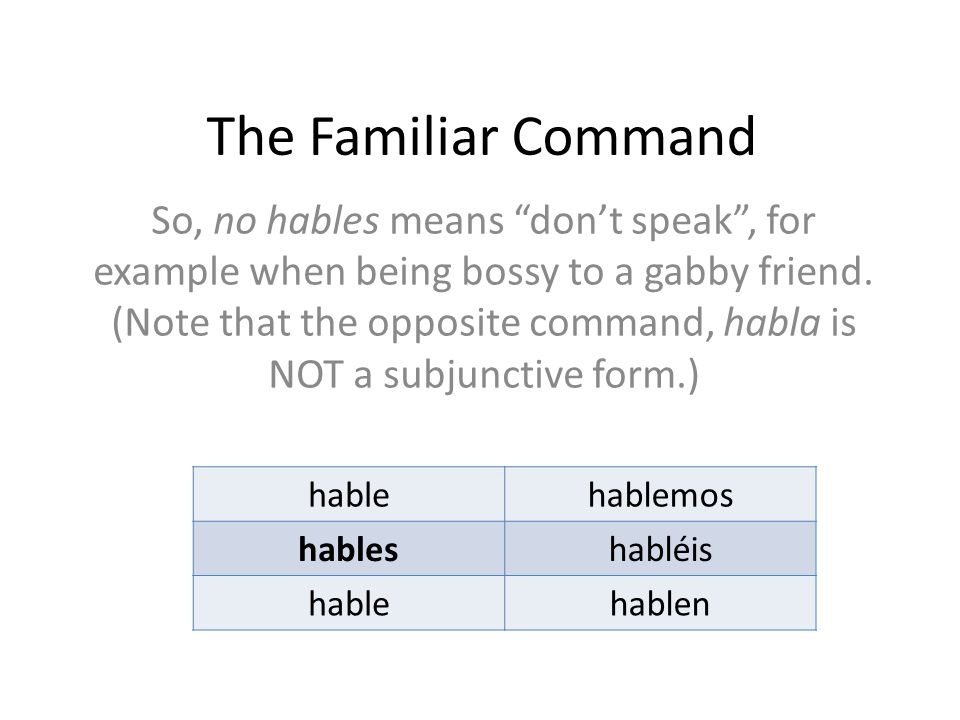 The Familiar Command So, no hables means don't speak , for example when being bossy to a gabby friend.
