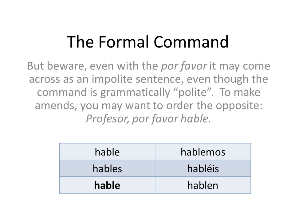 """The Formal Command But beware, even with the por favor it may come across as an impolite sentence, even though the command is grammatically """"polite""""."""